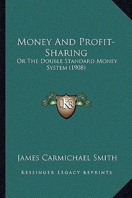 Money and Profit-Sharing - Or the Double Standard Money System (1908) (Paperback): James Carmichael Smith