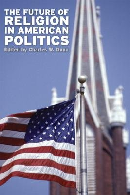 The Future of Religion in American Politics (Hardcover, First): Charles W. Dunn