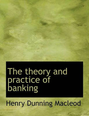 The Theory and Practice of Banking (Paperback): Henry Dunning Macleod