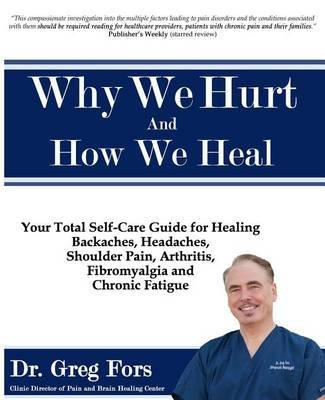 Why We Hurt and How We Heal - A Comprehensive Functional Medicine Guide to Healing Chronic Pain (Paperback): Dr Greg Fors