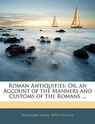 Roman Antiquities - Or, an Account of the Manners and Customs of the Romans ... (Paperback): Alexander Adam, Peter Wilson