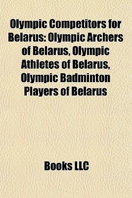 Olympic Competitors for Belarus - Olympic Archers of Belarus, Olympic Athletes of Belarus, Olympic Badminton Players of Belarus...