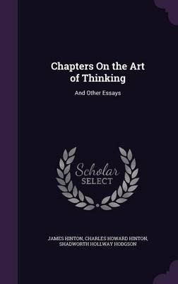Chapters on the Art of Thinking. and Other Essays (Hardcover): James Hinton, Charles Howard Hinton, Shadworth Hollway Hodgson