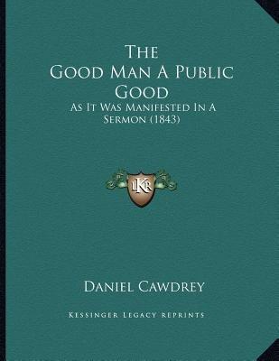 The Good Man a Public Good - As It Was Manifested in a Sermon (1843) (Paperback): Daniel Cawdrey