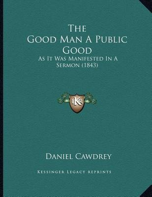 The Good Man a Public Good - As It Was Manifested in a Sermon (1843) (Paperback): Daniel Cawdrey