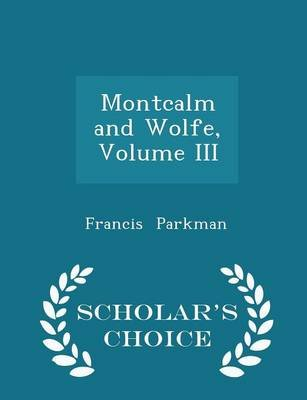 Montcalm and Wolfe, Volume III - Scholar's Choice Edition (Paperback): Francis Parkman