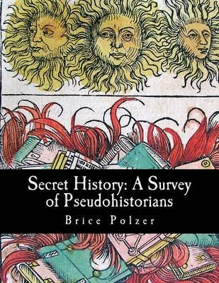 Secret History - A Survey of Pseudohistorians (Paperback): Brice Polzer