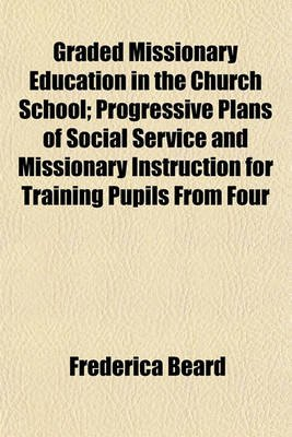 Graded Missionary Education in the Church School; Progressive Plans of Social Service and Missionary Instruction for Training...