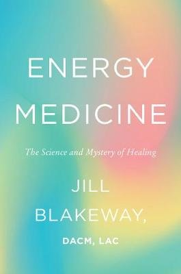 Energy Medicine - The Science and Mystery of Healing (Hardcover): Jill Blakeway