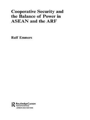 Cooperative Security and the Balance of Power in ASEAN and the ARF (Electronic book text): Ralf Emmers