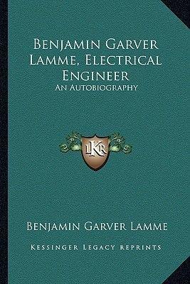 Benjamin Garver Lamme, Electrical Engineer - An Autobiography (Paperback): Benjamin Garver Lamme