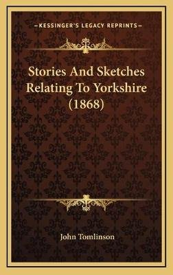 Stories and Sketches Relating to Yorkshire (1868) (Hardcover): John Tomlinson