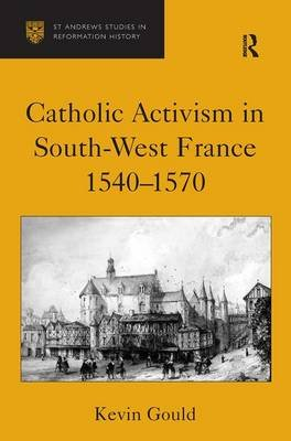 Catholic Activism in South-West France 1540-1570 (Hardcover, New Ed): Kevin Gould