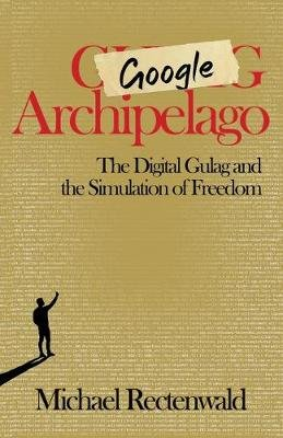 Google Archipelago - The Digital Gulag and the Simulation of Freedom (Paperback): Michael Rectenwald