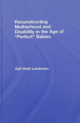 Reconstructing Motherhood and Disability in the Age of Perfect Babies (Electronic book text): Gail Landsman