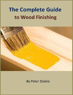 The Complete Guide to Wood Finishing (Electronic book text): Peter Diablo