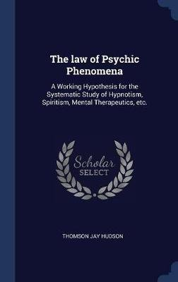 The Law of Psychic Phenomena - A Working Hypothesis for the Systematic Study of Hypnotism, Spiritism, Mental Therapeutics, Etc....