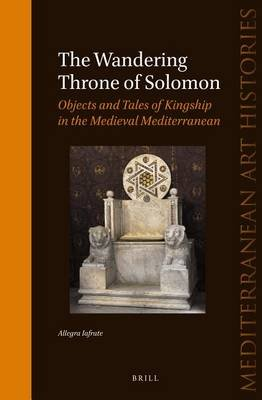 The Wandering Throne of Solomon - Objects and Tales of Kingship in the Medieval Mediterranean (Electronic book text): Allegra...