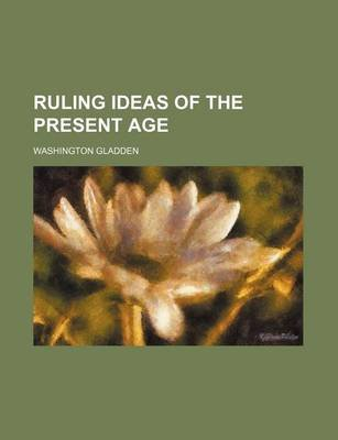 Ruling Ideas of the Present Age (Paperback): Washington Gladden