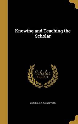 Knowing and Teaching the Scholar (Hardcover): Adolphus F Schauffler