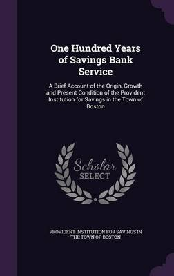 One Hundred Years of Savings Bank Service - A Brief Account of the Origin, Growth and Present Condition of the Provident...