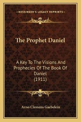 The Prophet Daniel - A Key to the Visions and Prophecies of the Book of Daniel (1911) (Paperback): Arno Clemens Gaebelein