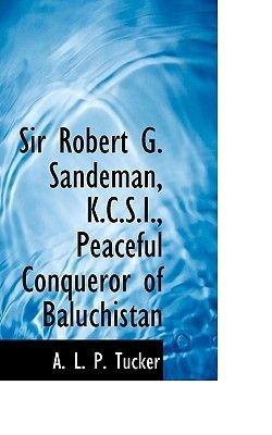 Sir Robert G. Sandeman, K.C.S.I., Peaceful Conqueror of Baluchistan (Paperback): A. L. P. Tucker