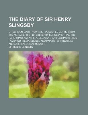 Diary of Sir Henry Slingsby; Of Scriven, Bart., Now First Published Entire from the Ms. a Reprint of Sir Henry Slingsby's...