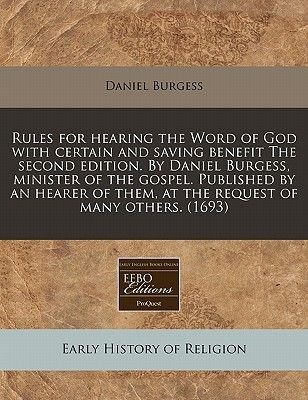 Rules for Hearing the Word of God with Certain and Saving Benefit the Second Edition. by Daniel Burgess, Minister of the...