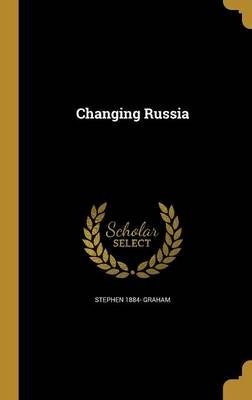 Changing Russia (Hardcover): Stephen 1884- Graham