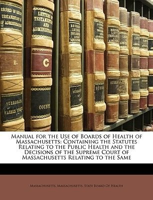 Manual for the Use of Boards of Health of Massachusetts - Containing the Statutes Relating to the Public Health and the...