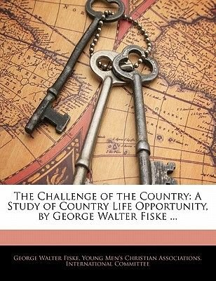 The Challenge of the Country - A Study of Country Life Opportunity, by George Walter Fiske ... (Paperback): George Walter Fiske