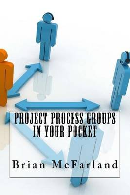 Project Process Groups in Your Pocket (Paperback): Dr Brian McFarland