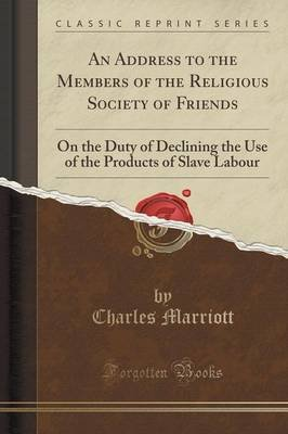 An Address to the Members of the Religious Society of Friends - On the Duty of Declining the Use of the Products of Slave...