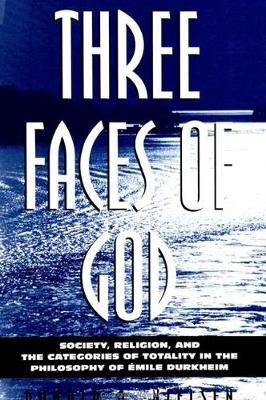 Three Faces of God - Society, Religion, and the Categories of Totality in the Philosophy of Emile Durkheim (Paperback): Donald...