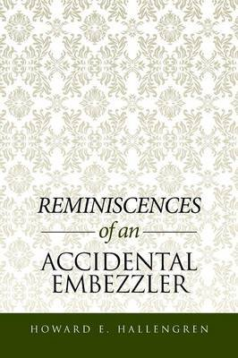 Reminiscences of an Accidental Embezzler (Paperback): Howard E Hallengren