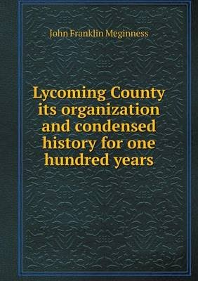 Lycoming County Its Organization and Condensed History for One Hundred Years (Paperback): John Franklin Meginness