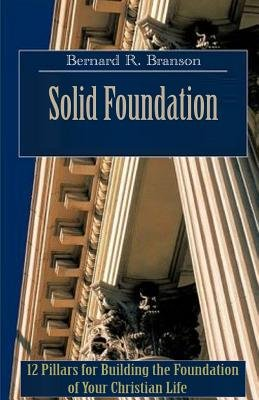 Solid Foundation - 12 Pillars for Building the Foundation of Your Christian Life (Paperback): MR Bernard R. Branson