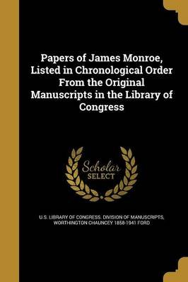 Papers of James Monroe, Listed in Chronological Order from the Original Manuscripts in the Library of Congress (Paperback): U....