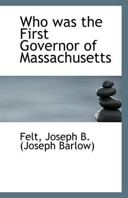 Who Was the First Governor of Massachusetts (Paperback): Felt Joseph B. (Joseph Barlow)