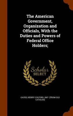 The American Government, Organization and Officials, with the Duties and Powers of Federal Office Holders; (Hardcover): Henry...