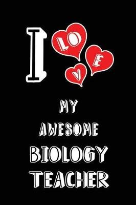 I Love My Awesome Biology Teacher - Blank Lined 6x9 Love Your Biology Teacher Journal/Notebooks as Gift for Birthday,...