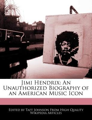 Jimi Hendrix - An Unauthorized Biography of an American Music Icon (Paperback): Taft Johnson
