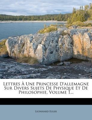 Lettres a Une Princesse D'Allemagne Sur Divers Sujets de Physique Et de Philosophie, Volume 1... (French, Paperback):...