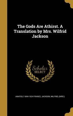 The Gods Are Athirst. a Translation by Mrs. Wilfrid Jackson (Hardcover): Anatole 1844-1924 France