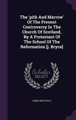The 'Pith and Marrow' of the Present Controversy in the Church of Scotland, by a Protestant of the School of the...