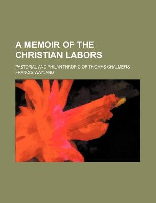 A Memoir of the Christian Labors; Pastoral and Philanthropic of Thomas Chalmers (Paperback): Francis Wayland