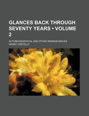 Glances Back Through Seventy Years (Volume 2); Autobiographical and Other Reminiscences (Paperback): Henry Vizetelly