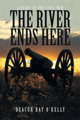 The River Ends Here - A Story of the Civil War (Paperback): Deacon Ray O'Kelly