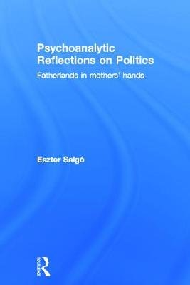 Psychoanalytic Reflections on Politics - Fatherlands in mothers' hands (Hardcover, New): Eszter Salgo